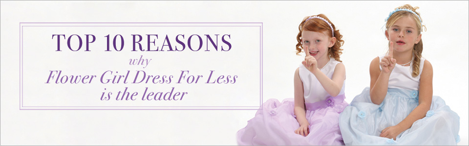 Top 10 reasons why Flower Girl Dress For Less is the leader